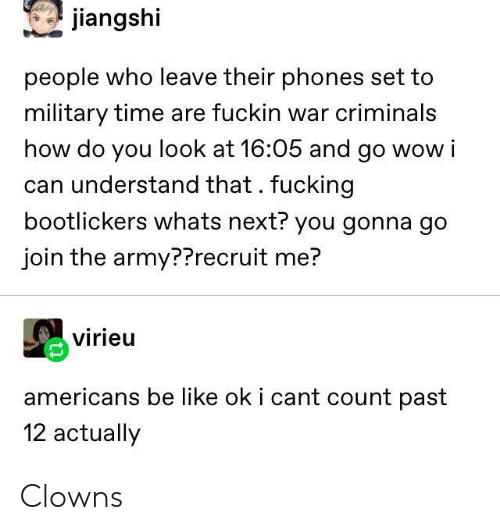Be Like, Fucking, and Wow: jiangshi  people who leave their phones set to  military time are fuckin war criminals  how do you look at 16:05 and go wow i  can understand that. fucking  bootlickers whats next? you gonna go  join the army??recruit me?  virieu  americans be like ok i cant count past  12 actually Clowns