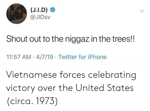 Iphone, Twitter, and Trees: @JIDsv  Shout out to the niggaz in the trees!!  11:57 AM 4/7/19 Twitter for iPhone Vietnamese forces celebrating victory over the United States (circa. 1973)