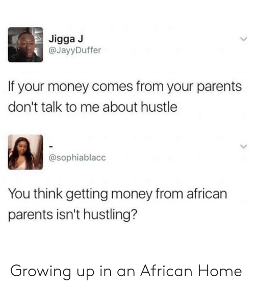 hustling: Jigga J  @JayyDuffer  If your money comes from your parents  don't talk to me about hustle  @sophiablacc  You think getting money from african  parents isn't hustling? Growing up in an African Home