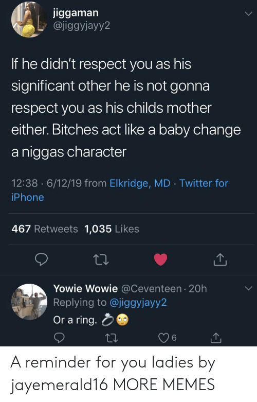 Dank, Iphone, and Memes: jiggaman  @jiggyjayy2  If he didn't respect you as his  significant other he is not gonna  respect you as his childs mother  either. Bitches act like a baby change  a niggas character  12:38 6/12/19 from Elkridge, MD Twitter for  .  iPhone  467 Retweets 1,035 Likes  Yowie Wowie @Ceventeen 20h  Replying to @jiggyjayy2  Or a ring. A reminder for you ladies by jayemerald16 MORE MEMES