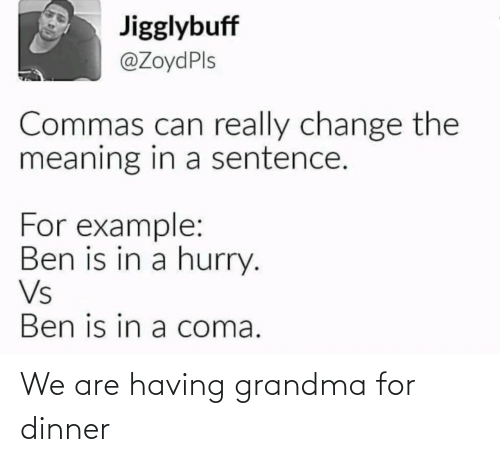 example: Jigglybuff  @ZoydPls  Commas can really change the  meaning in a sentence.  For example:  Ben is in a hurry.  Vs  Ben is in a coma. We are having grandma for dinner