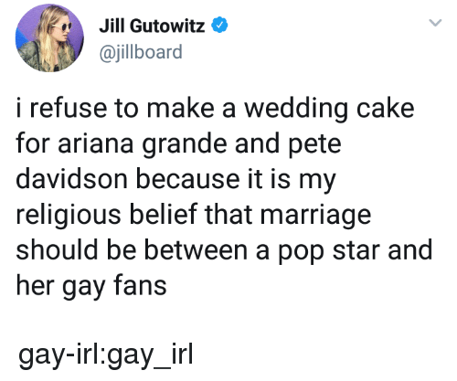 pete davidson: Jill Gutowit:0  ajillboard  i refuse to make a wedding cake  for ariana grande and pete  davidson because it is my  religious belief that marriage  should be between a pop star and  her gay fans gay-irl:gay_irl