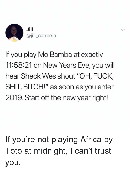 "Africa, Bitch, and Memes: Jill  @jill_cancela  If you play Mo Bamba at exactly  11:58:21 on New Years Eve, you will  hear Sheck Wes shout ""OH, FUCK,  SHIT, BITCH!"" as soon as you enter  2019. Start off the new year right! If you're not playing Africa by Toto at midnight, I can't trust you."