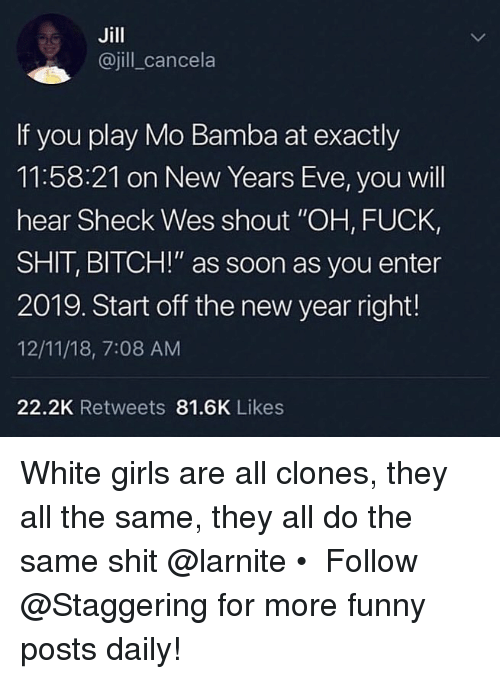 "new years eve: Jill  @jill_cancela  If you play Mo Bamba at exactly  11:58:21 on New Years Eve, you will  hear Sheck Wes shout ""OH, FUCK,  SHIT, BITCH!"" as soon as you enter  2019. Start off the new year right!  12/11/18, 7:08 AM  22.2K Retweets 81.6K Likes White girls are all clones, they all the same, they all do the same shit @larnite • ➫➫➫ Follow @Staggering for more funny posts daily!"
