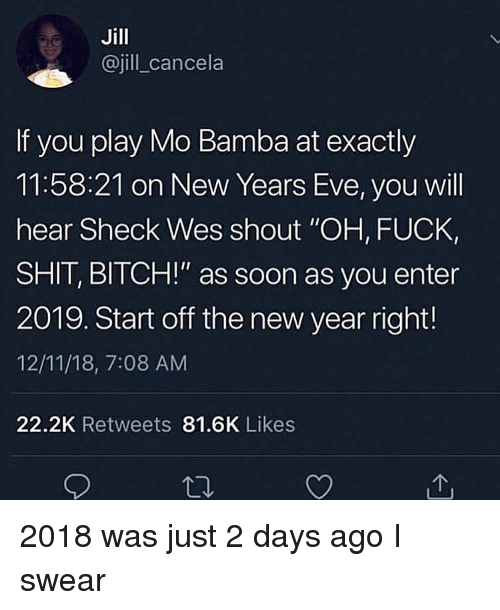 "new years eve: Jill  @jill cancela  If you play Mo Bamba at exactly  11:58:21 on New Years Eve, you will  hear Sheck Wes shout ""OH, FUCK,  SHIT, BITCH!"" as soon as you enter  2019. Start off the new year right!  12/11/18, 7:08 AM  22.2K Retweets 81.6K Likes 2018 was just 2 days ago I swear"