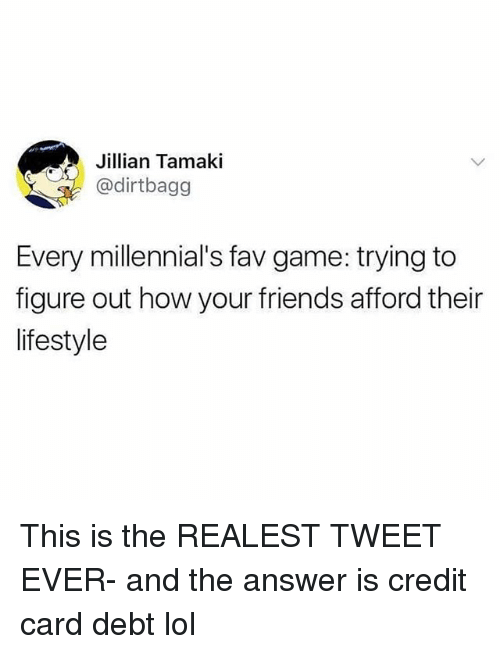 Friends, Funny, and Lol: Jillian Tamaki  @dirtbagg  Every millennial's fav game: trying to  figure out how your friends afford their  lifestyle This is the REALEST TWEET EVER- and the answer is credit card debt lol