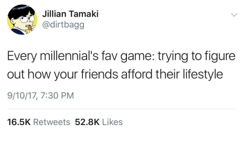 Friends, Millennials, and Game: Jillian Tamaki  dirtbagg  Every millennial's fav game: trying to figure  out how your friends afford their lifestyle  9/10/17, 7:30 PM  16.5K Retweets 52.8K Likes