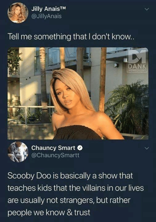 Dank, Funny, and Scooby Doo: Jilly AnaisTM  @JillyAnais  Tell me something that I don't know.  DANK  MEMEQLOGY  Chauncy Smart e  ChauncySmartt  Scooby Doo is basically a show that  teaches kids that the villains in our lives  are usually not strangers, but rather  people we know & trust