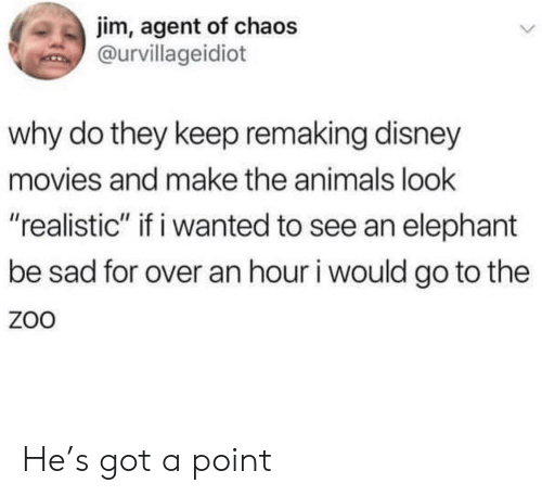 """Animals, Disney, and Movies: jim, agent of chaos  @urvillageidiot  why do they keep remaking disney  movies and make the animals look  """"realistic"""" if i wanted to see an elephant  be sad for over an hour i would go to the  ZoO He's got a point"""