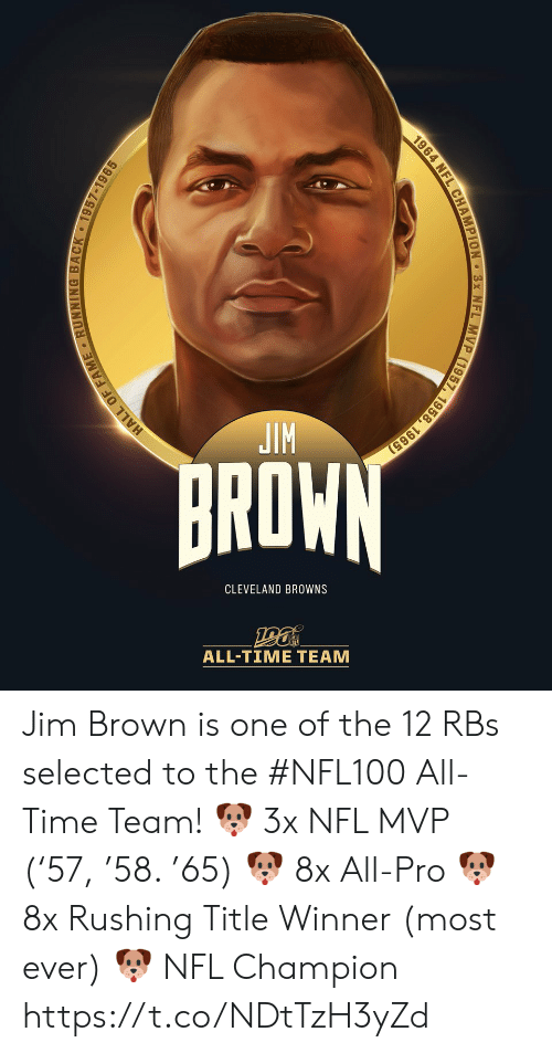 Cleveland Browns, Memes, and Nfl: JIM  BROWN  CLEVELAND BROWNS  ALL-TIΜΕ ΤEAΜ  HALL OF FAME RUNNING BACK 1957-1965  1964 NFL CHAMPION 3x NFL MVP (1957, 1958, 1965) Jim Brown is one of the 12 RBs selected to the #NFL100 All-Time Team!  🐶 3x NFL MVP ('57, '58. '65) 🐶 8x All-Pro 🐶 8x Rushing Title Winner (most ever) 🐶 NFL Champion https://t.co/NDtTzH3yZd