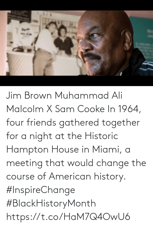 malcolm: Jim Brown Muhammad Ali Malcolm X Sam Cooke   In 1964, four friends gathered together for a night at the Historic Hampton House in Miami, a meeting that would change the course of American history.  #InspireChange #BlackHistoryMonth https://t.co/HaM7Q4OwU6