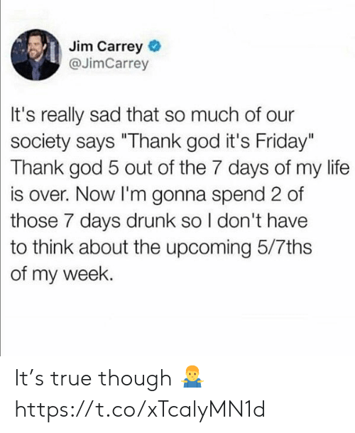 """7 days: Jim Carrey  @JimCarrey  It's really sad that so much of our  society says """"Thank god it's Friday""""  Thank god 5 out of the 7 days of my life  is over. Now I'm gonna spend 2 of  those 7 days drunk so I don't have  to think about the upcoming 5/7ths  of my week. It's true though 🤷♂️ https://t.co/xTcalyMN1d"""