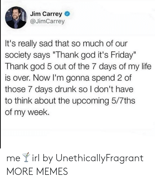 "7 days: Jim Carrey  @JimCarrey  It's really sad that so much of our  society says ""Thank god it's Friday""  Thank god 5 out of the 7 days of my life  is over. Now I'm gonna spend 2 of  those 7 days drunk so I don't have  to think about the upcoming 5/7ths  of my week. me🍸irl by UnethicallyFragrant MORE MEMES"