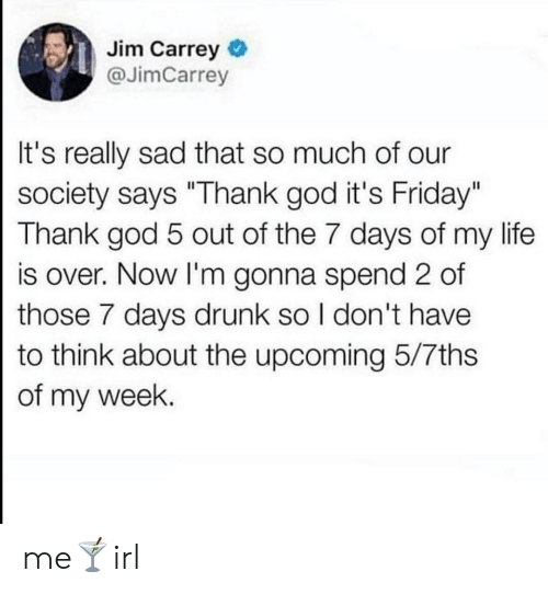 "7 days: Jim Carrey  @JimCarrey  It's really sad that so much of our  society says ""Thank god it's Friday""  Thank god 5 out of the 7 days of my life  is over. Now I'm gonna spend 2 of  those 7 days drunk so I don't have  to think about the upcoming 5/7ths  of my week. me🍸irl"