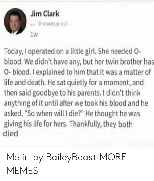 "Dank, Life, and Memes: Jim Clark  humanity.gone26  1w  Today, Ioperated on a little girl. She needed O-  blood. We didn't have any, but her twin brother has  0-blood. Iexplained to him that it was a matter of  life and death. He sat quietly for a moment, and  then said goodbye to his parents. I didn't think  anything of it until after we took his blood and he  asked, ""So when will i die?"" He thought he was  giving his life for hers. Thankfully, they both  died Me irl by BaileyBeast MORE MEMES"