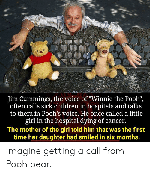 "Winnie the Pooh: Jim Cummings, the voice of ""Winnie the Pooh"",  often calls sick children in hospitals and talks  to them in Pooh's voice. He once called a little  girl in the hospital dying of cancer.  The mother of the girl told him that was the first  time her daughter had smiled in six months. Imagine getting a call from Pooh bear."