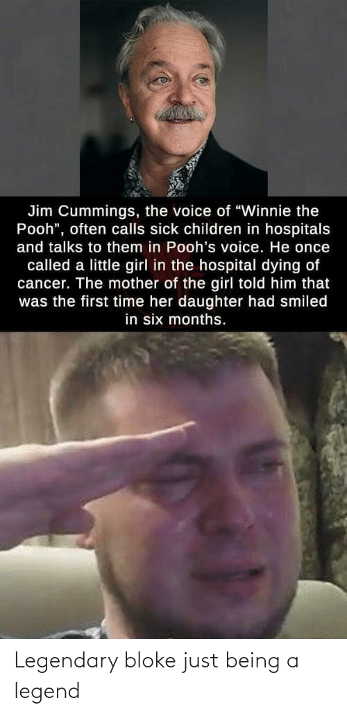 "Cancer: Jim Cummings, the voice of ""Winnie the  Pooh"", often calls sick children in hospitals  and talks to them in Pooh's voice. He once  called a little girl in the hospital dying of  cancer. The mother of the girl told him that  was the first time her daughter had smiled  in six months. Legendary bloke just being a legend"