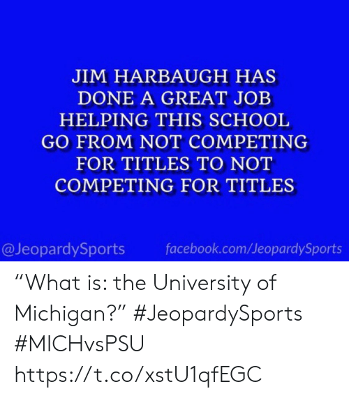 "Facebook, School, and Sports: JIM HARBAUGH HAS  DONE A GREAT JOB  HELPING THIS SCHOOL  GO FROM NOT COMPETING  FOR TITLES TO NOT  COMPETING FOR TITLES  @JeopardySports  facebook.com/JeopardySports ""What is: the University of Michigan?"" #JeopardySports #MICHvsPSU https://t.co/xstU1qfEGC"