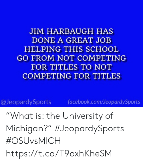 "Michigan: JIM HARBAUGH HAS  DONE A GREAT JOB  HELPING THIS SCHOOL  GO FROM NOT COMPETING  FOR TITLES TO NOT  COMPETING FOR TITLES  @JeopardySports  facebook.com/JeopardySports ""What is: the University of Michigan?"" #JeopardySports #OSUvsMICH https://t.co/T9oxhKheSM"