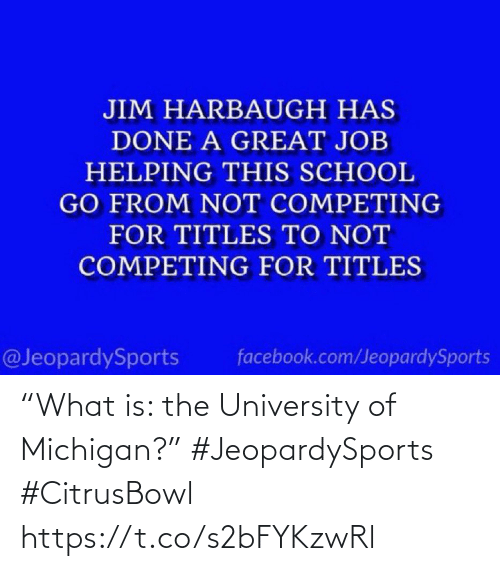 "Facebook: JIM HARBAUGH HAS  DONE A GREAT JOB  HELPING THIS SCHOOL  GO FROM NOT COMPETING  FOR TITLES TO NOT  COMPETING FOR TITLES  @JeopardySports  facebook.com/JeopardySports ""What is: the University of Michigan?"" #JeopardySports #CitrusBowl https://t.co/s2bFYKzwRl"