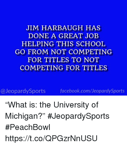 """Facebook, School, and Sports: JIM HARBAUGH HAS  DONE A GREAT JOEB  HELPING THIS SCHOOL  GO FROM NOT COMPETING  FOR TITLES TO NOT  COMPETING FOR TITLES  @JeopardySports facebook.com/JeopardySports """"What is: the University of Michigan?"""" #JeopardySports #PeachBowl https://t.co/QPGzrNnUSU"""