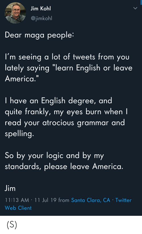 "Maga: Jim Kohl  @jimkohl  Dear maga people:  I'm seeing a lot of tweets from you  lately saying ""learn English or leave  America.""  I have an English degree, and  quite frankly, my eyes burn when I  read your atrocious grammar and  spelling.  So by your logic and by my  standards, please leave America.  Jim  11:13 AM 11 Jul 19 from Santa Clara, CA - Twitter  Web Client  > (S)"