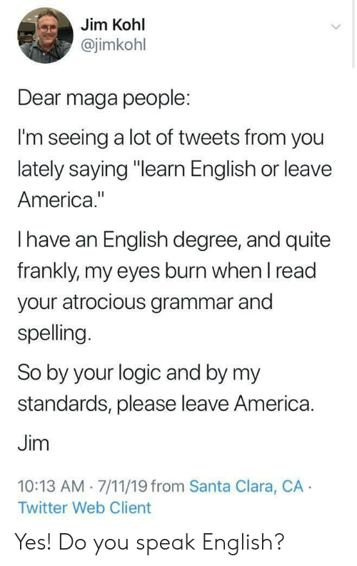 "7/11, America, and Logic: Jim Kohl  @jimkohl  Dear maga people:  I'm seeing a lot of tweets from you  lately saying ""learn English or leave  America.""  Ihave an English degree, and quite  frankly, my eyes burn when I read  your atrocious grammar and  spelling.  So by your logic and by my  standards, please leave America.  Jim  10:13 AM 7/11/19 from Santa Clara, CA  Twitter Web Client Yes! Do you speak English?"