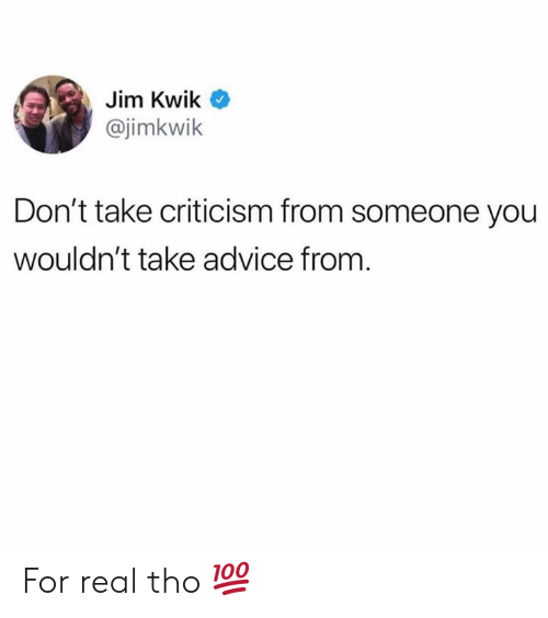 Hood: Jim Kwik  @jimkwik  Don't take criticism from someone you  wouldn't take advice from. For real tho 💯