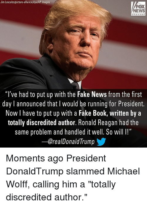 """President Now: Jim Loscalzo/picture-alliance/dpa/AP Images  FOX  NEWS  channel  """"I've had to put up with the Fake News from the first  day l announced that l would be running for President.  Now I have to put up with a Fake Book, written by a  totally discredited author. Ronald Reagan had the  same problem and handled it well. So will I!""""  ー@realDonaldTrump  涉 Moments ago President DonaldTrump slammed Michael Wolff, calling him a """"totally discredited author."""""""