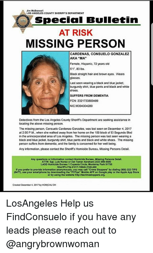 """Detectives: Jim McDonnell  LOS ANGELES COUNTY SHERIFF'S DEPARTMENT  Special Bulletin  AT RISK  MISSING PERSON  CARDENAS, CONSUELO GONZALEZ  AKA """"MA""""  Female, Hispanic, 72 years old  5'1, 83 lbs.  Black straight hair and brown eyes. Wears  glasses  Last seen wearing a black and blue jacket,  burgundy shirt, blue pants and black and white  shoes.  SUFFERS FROM DEMENTIA  FCN: 2321733800489  NIC M304304289  Detectives from the Los Angeles County Sheriffs Department are seeking assistance in  locating the above missing person.  The missing person, Consuelo Cardenas-Gonzales, was last seen on December 4, 2017  at 2:00 P.M., when she walked away from her home on the 100 block of El Segundo Blvd  in the unincorporated area of Los Angeles. The missing person was last seen wearing a  black and blue jacket, burgundy shirt, blue pants and black and white shoes. The missing  person suffers from dementia, and the family is concerned for her well being.  Any information, please contact the Sheriffs Homicide Bureau, Missing Persons Detail  Any questions or information contact Homicide Buroau, Missing Persons Dotail  ATTN: Sgt. Luls Nunez or Dot Tamar Abraham (323) 890-5500  LASD Homicide Bureau 1 Cupania Circlo, Montorey Park 91755  Sheriff's Filo # 017-18846-21 40-400  If you profor to provide information anonymously, you may call-crimo Stoppers"""" by dialing (800) 222-TIPS  (8477), use your smartphono by downloading tho """"P3Tips"""" Mobilo APP on Google play or the Applo App Storo  or by using tho wobsito http:/nacrimostoppors.org  Created December 4, 2017 by HOMICAU DH LosAngeles Help us FindConsuelo if you have any leads please reach out to @angrybrownwoman"""
