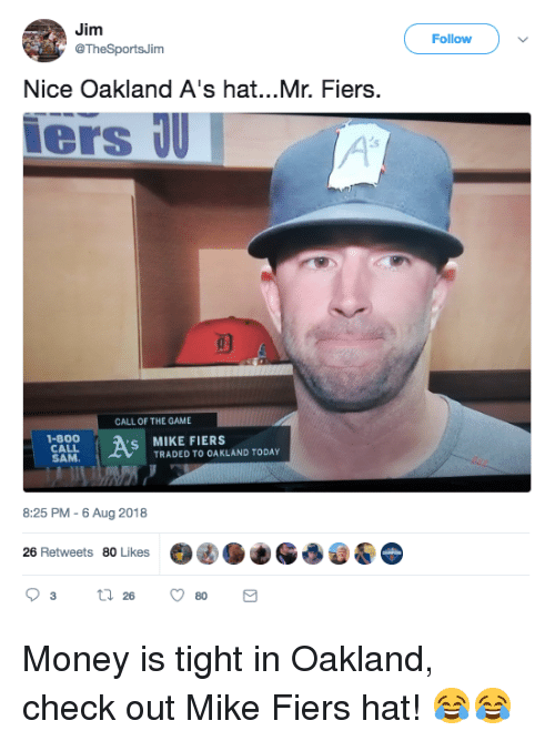 Mlb, Money, and The Game: Jim  @TheSportsJim  Follow  Nice Oakland A's hat...Mr. Fiers.  ers U  CALL OF THE GAME  1-800  CALL  SAM  S MIKE FIERS  TRADED TO OAKLAND TODAY  8:25 PM -6 Aug 2018  26 Retweets 80 Likes Money is tight in Oakland, check out Mike Fiers hat! 😂😂