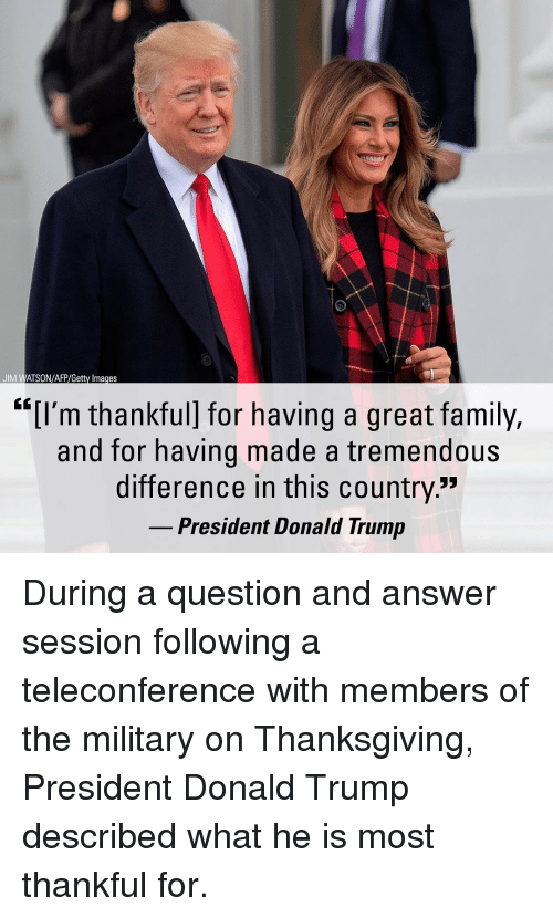 "Donald Trump, Family, and Memes: JIM WATSON/AFP/Getty Images  ""[I'm thankful] for having a great family,  and for having made a tremendous  difference in this country""  President Donald Trump During a question and answer session following a teleconference with members of the military on Thanksgiving, President Donald Trump described what he is most thankful for."