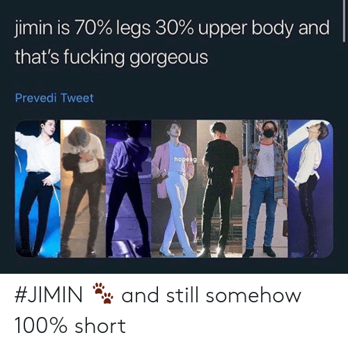 Fucking, Gorgeous, and Hope: jimin is 70% legs 30% upper body and  that's fucking gorgeous  Prevedi Tweet  hope g #JIMIN 🐾 and still somehow 100% short