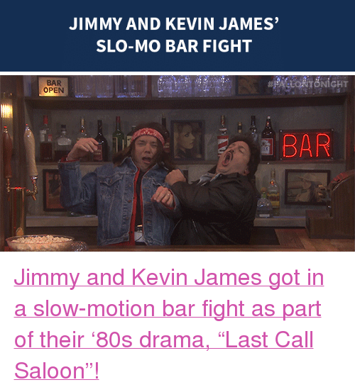 "Kevin James: JIMMY AND KEVIN JAMES  SLO-MO BAR FIGHT   BAR  OPEN  a BAR <p><a href=""https://www.youtube.com/watch?v=PSuq3IpBHmo&amp;index=6&amp;list=UU8-Th83bH_thdKZDJCrn88g"" target=""_blank"">Jimmy and Kevin James got in a slow-motion bar fight as part of their '80s drama, ""Last Call Saloon""!</a></p>"