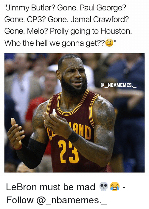 """Jimmy Butler, Memes, and Paul George: """"Jimmy Butler? Gone. Paul George?  Gone. CP3? Gone. Jamal Crawford?  Gone. Melo? Prolly going to Houston.  Who the hell we gonna get??""""  e_NBAMEMEs._  OND  23 LeBron must be mad 💀😂 - Follow @_nbamemes._"""