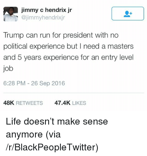 Blackpeopletwitter, Life, and Run: jimmy c hendrix jr  @jimmyhendrixjr  Trump can run for president with no  political experience but I need a masters  and 5 years experience for an entry level  job  6:28 PM - 26 Sep 2016  48K RETWEETS  47.4K LIKES <p>Life doesn&rsquo;t make sense anymore (via /r/BlackPeopleTwitter)</p>