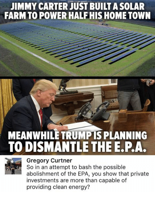 epa: JIMMY CARTER JUST BUILT A SOLAR  FARM TO POWER HALFHIS HOME TOWN  MEANWHILE TRUMPTS PLANNING  TO DISMANTLE THE E.P.A.  Gregory Curtner  So in an attempt to bash the possible  abolishment of the EPA, you show that private  investments are more than capable of  providing clean energy?