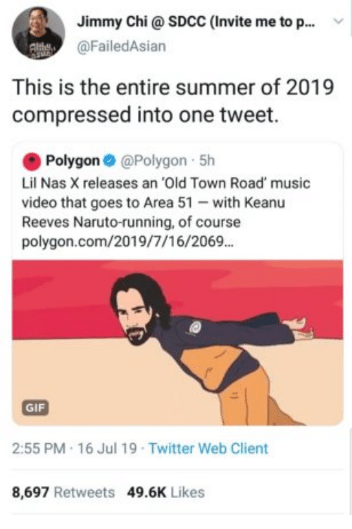 Gif, Music, and Naruto: Jimmy Chi@ SDCC (Invite me to p..  @FailedAsian  This is the entire summer of 2019  compressed into one tweet.  Polygon @Polygon 5h  Lil Nas X releases an 'Old Town Road' music  video that goes to Area 51 with Keanu  Reeves Naruto-running, of course  polygon.com/2019/7/16/2069.  GIF  2:55 PM 16 Jul 19 Twitter Web Client  8,697 Retweets 49.6K Likes