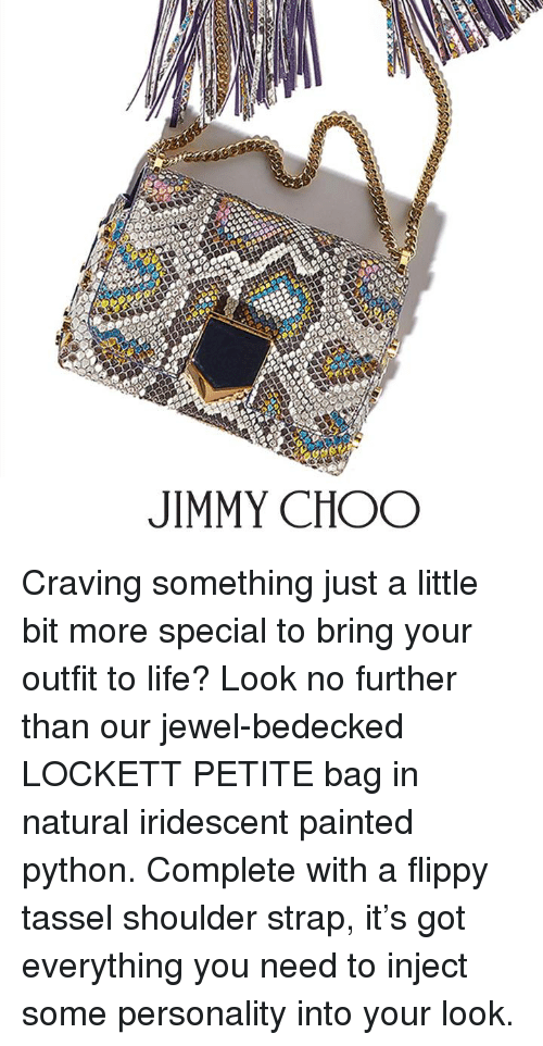 lockett: JIMMY CHOO Craving something just a little bit more special to bring your outfit to life? Look no further than our jewel-bedecked LOCKETT PETITE bag in natural iridescent painted python. Complete with a flippy tassel shoulder strap, it's got everything you need to inject some personality into your look.