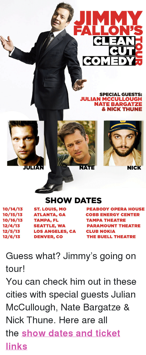 "Club, Energy, and Target: JIMMY  FALLON'S  CLEAN  CUT  COMEDY  SPECIAL GUESTS  JULIAN MCCULLOUGH  NATE BARGATZE  & NICK THUNE  JUL  TE  NICK  SHOW DATES  10/14/13 ST. LOUIS, MO  10/15/13ATLANTA, GA  10/16/13 TAMPA, FL  12/4/13  12/5/13  12/6/13  PEABODY OPERA HOUSE  COBB ENERGY CENTER  TAMPA THEATRE  PARAMOUNT THEATRE  CLUB NOKIA  THE BUELL THEATRE  SEATTLE, WA  LOS ANGELES, CA  DENVER, CO <p>Guess what? Jimmy's going on tour!</p> <p>Y<span>ou can check him out in these cities with special guests Julian McCullough, Nate Bargatze & Nick Thune. Here are all the </span><strong><a href=""http://www.latenightwithjimmyfallon.com/blogs/2013/09/jimmy-fallons-clean-cut-comedy-tour-1/index.php"" target=""_blank"">show dates and ticket links</a></strong></p>"
