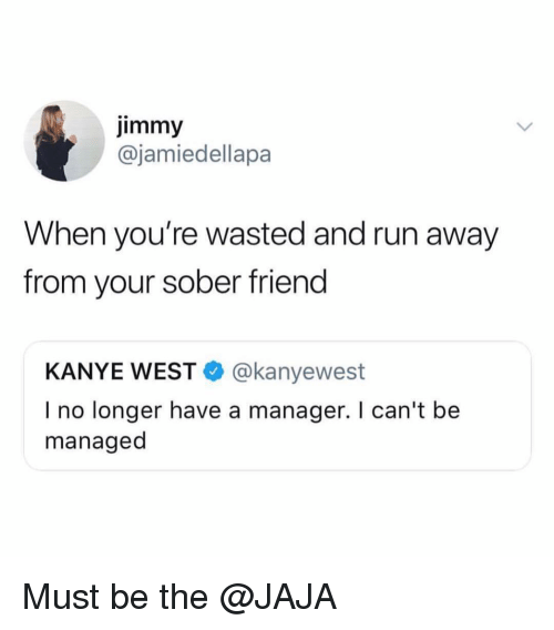 Funny, Kanye, and Run: jimmy  @jamiedellapa  When you're wasted and run away  from your sober friend  KANYE WEST @kanyewest  I no longer have a manager. I can't be  managed Must be the @JAJA