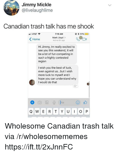 Really Excited: Jimmy Mickle  @livelaughlime  Canadian trash talk has me shook  AT&T?  7:19 AM  Mark Lloyd>  Active 6h ago  Home  Hi Jimmy, Im really excited to  see you this weekend, it will  be a lot of fun competing in  such a highly contested  region  I wish you the best of luck,  even against us...but I wish  more luck to myself and I  hope you can understand why  I would do that Wholesome Canadian trash talk via /r/wholesomememes https://ift.tt/2xJnnFC