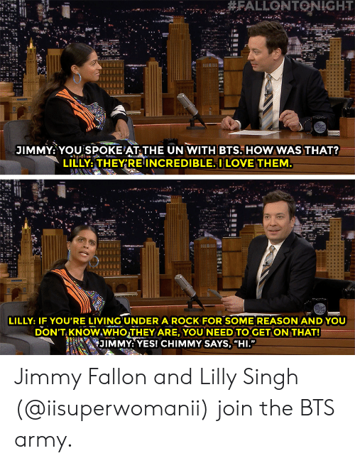 """singh: JIMMY: YOU SPOKE AT THE UN WITH BTS. HOWWAS THAT?  LILLY,THEY'RE INCREDIBLE. I LOVE THEM  LILLY: IF YOU'RE LIVING UNDER A ROCK FOR SOME REASON ANDYOU  DON'T KNOWAWHOTHEY ARE, YOU NEED TO GET ON THAT!  i 幻1MMY: YES! CHIMMY SAYS, """"HI."""" Jimmy Fallon and Lilly Singh (@iisuperwomanii) join the BTS army."""