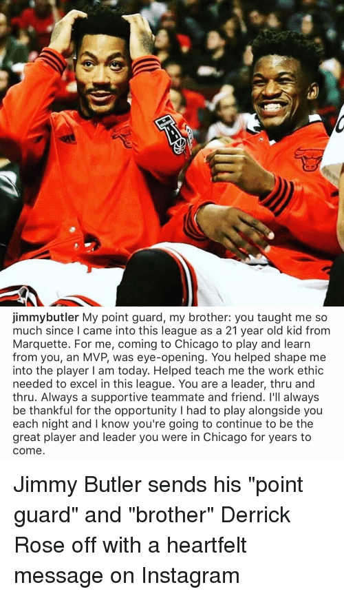 "Derrick Rose, Jimmy Butler, and Memes: jimmybutler My point guard, my brother: you taught me so  much since I came into this league as a 21 year old kid from  Marquette. For me, coming to Chicago to play and learn  from you, an MVP, was eye-opening. You helped shape me  into the player I am today. Helped teach me the work ethic  needed to excel in this league. You are a leader, thru and  thru. Always a supportive teammate and friend. I'll always  be thankful for the opportunity l had to play alongside you  night and l know you're going to continue to be the  great player and leader you were in Chicago for years to  Come Jimmy Butler sends his ""point guard"" and ""brother"" Derrick Rose off with a heartfelt message on Instagram"