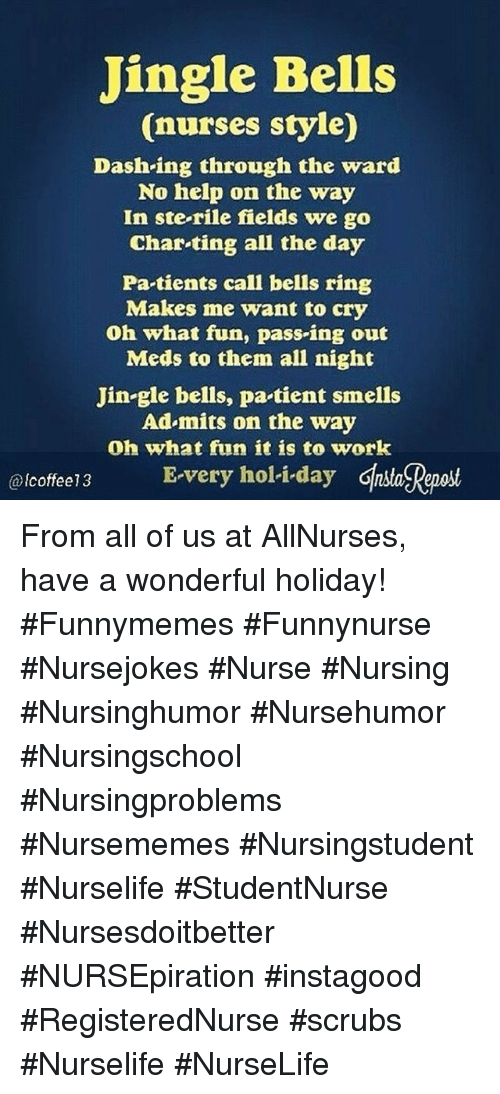 holi: Jingle Bells  (nurses style)  Dash-ing through the ward  No help on the way  In ste-rile fields we go  Char-ting all the day  Pa tients call bells ring  Makes me want to cry  Oh what fun, pass-ing out  Meds to them all night  Jin-gle bells, pa tient smells  Ad mits on the way  Oh what fun it is to work  coffee13 E-very holi-day Ghsa Reaost  @lcoffee13 From all of us at AllNurses, have a wonderful holiday! #Funnymemes #Funnynurse #Nursejokes #Nurse #Nursing #Nursinghumor #Nursehumor #Nursingschool #Nursingproblems #Nursememes #Nursingstudent #Nurselife #StudentNurse #Nursesdoitbetter #NURSEpiration #instagood #RegisteredNurse #scrubs #Nurselife #NurseLife