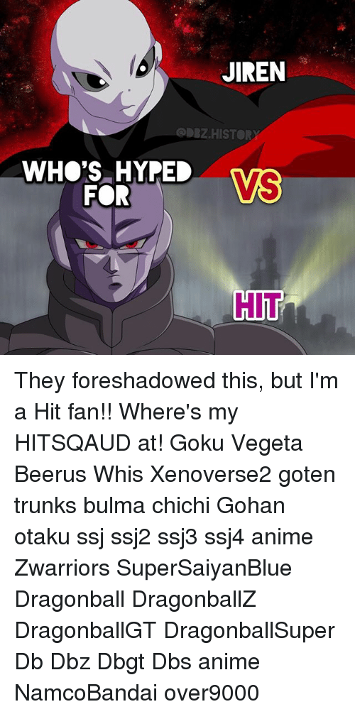 Gokue: JIREN  ODBZ.HISTORY  WHO'S HYPEL  FOR  HIT They foreshadowed this, but I'm a Hit fan!! Where's my HITSQAUD at! Goku Vegeta Beerus Whis Xenoverse2 goten trunks bulma chichi Gohan otaku ssj ssj2 ssj3 ssj4 anime Zwarriors SuperSaiyanBlue Dragonball DragonballZ DragonballGT DragonballSuper Db Dbz Dbgt Dbs anime NamcoBandai over9000