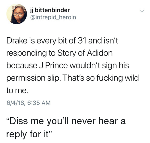 "Blackpeopletwitter, Drake, and Fucking: jj bittenbinder  @intrepid_heroin  Drake is every bit of 31 and isn't  responding to Story of Adidon  because J Prince wouldn't sign his  permission slip. That's so fucking wild  to me  6/4/18, 6:35 AM ""Diss me you'll never hear a reply for it"""