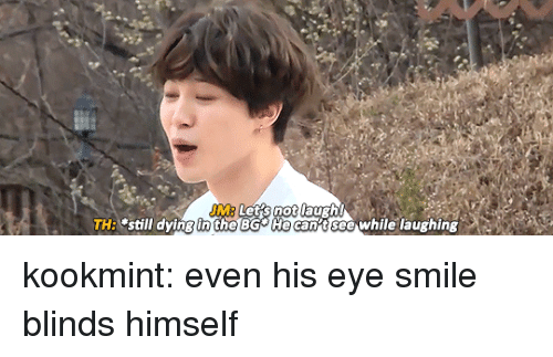 "Tumblr, Blog, and Http: JM  TH: ""still dying in the BG He can t see while laughing kookmint:  even his eye smile blinds himself"