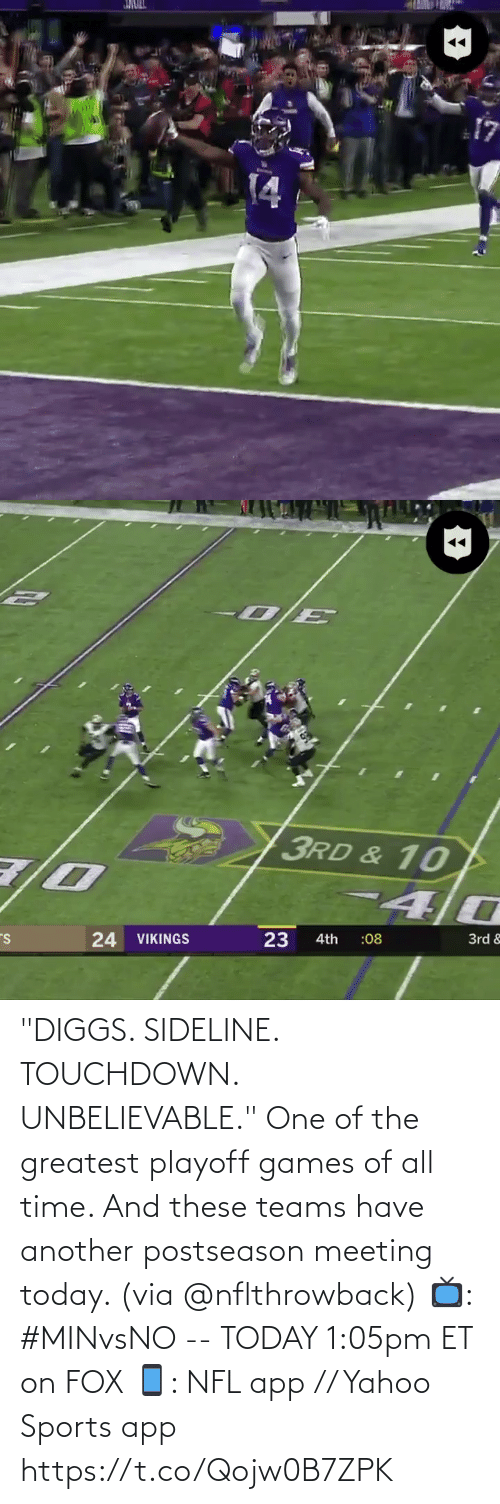 """greatest: JMULL  14   3RD & 10  24 VIKINGS  23  3rd &  :08  4th """"DIGGS. SIDELINE. TOUCHDOWN. UNBELIEVABLE.""""  One of the greatest playoff games of all time. And these teams have another postseason meeting today. (via @nflthrowback)  📺: #MINvsNO -- TODAY 1:05pm ET on FOX 📱: NFL app // Yahoo Sports app https://t.co/Qojw0B7ZPK"""