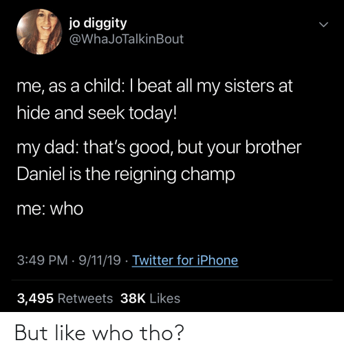 iphone 3: jo diggity  @WhaJoTalkinBout  me, as a child: I beat all my sisters at  hide and seek today!  my dad: that's good, but your brother  Daniel is the reigning champ  me: who  3:49 PM · 9/11/19 · Twitter for iPhone  3,495 Retweets 38K Likes But like who tho?
